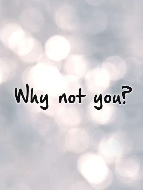 Why not you?   Picture Quote #1