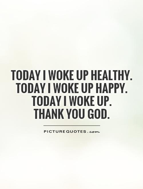 Today I woke up healthy.  Today I woke up happy.  Today I woke up.  Thank you God Picture Quote #1