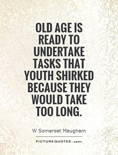 Old age is ready to undertake tasks that youth shirked because they would take too long Picture Quote #1