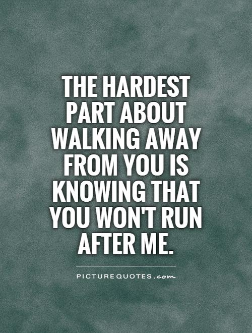 The hardest part about walking away from you is knowing that you won't run after me Picture Quote #1