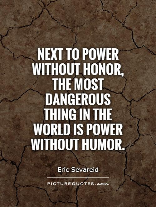 Next to power without honor, the most dangerous thing in the world is power without humor Picture Quote #1