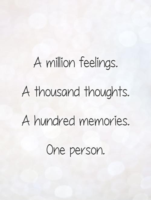 A million feelings.  A thousand thoughts.  A hundred memories.   One person Picture Quote #1