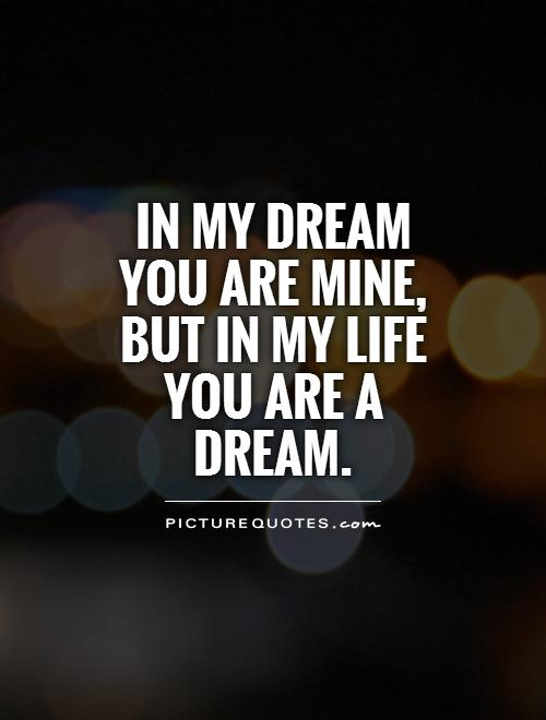 In my dream you are mine, but in my life you are a dream Picture Quote #1