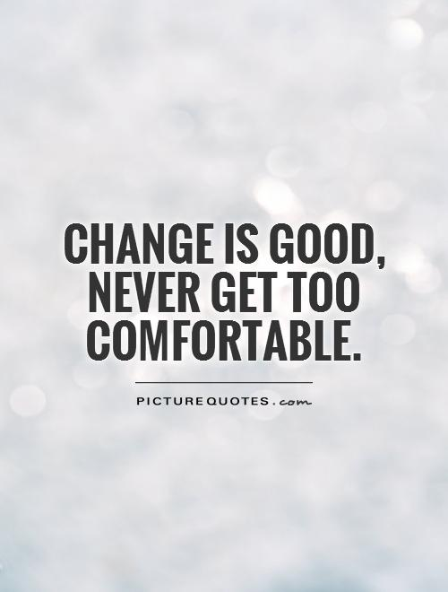 Change is good,  never get too comfortable Picture Quote #1
