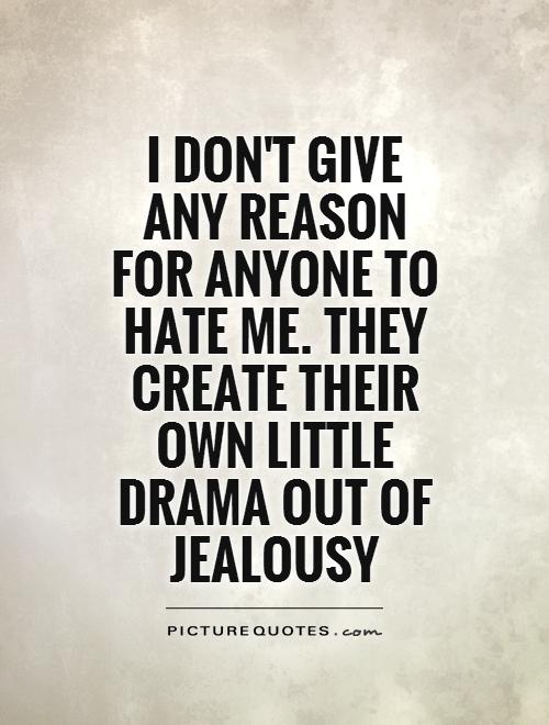 I don't give any reason for anyone to hate me. They create their own little drama out of jealousy Picture Quote #1