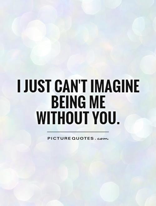 I just can't imagine being me  without you Picture Quote #1