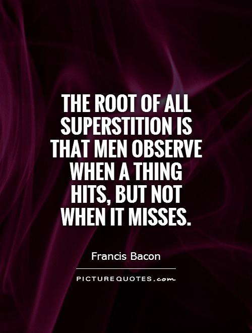 The root of all superstition is that men observe when a thing hits, but not when it misses Picture Quote #1