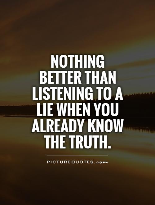 Nothing better than listening to a lie when you already know the truth Picture Quote #1