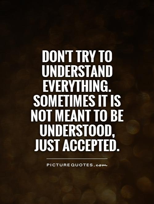 Don't try to understand everything. Sometimes it is not meant to be understood, just accepted Picture Quote #1