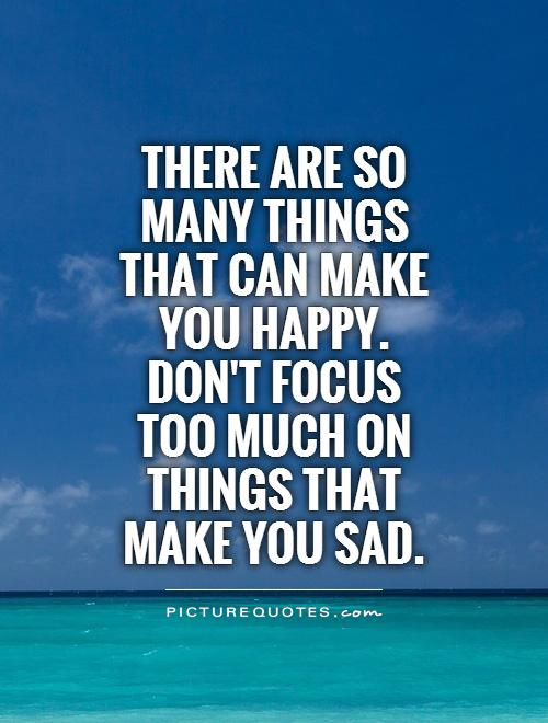 There are so many things that can make you happy. Don't focus too much on things that make you sad Picture Quote #1