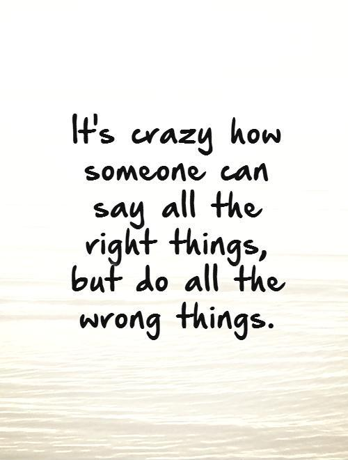 It's crazy how someone can say all the right things,  but do all the wrong things.   Picture Quote #1