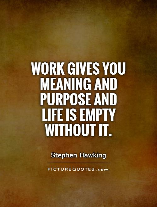Work gives you meaning and purpose and life is empty without it Picture Quote #1