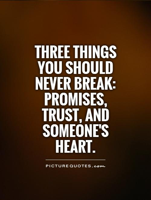 Three things you should never break: Promises, trust, and someone's heart Picture Quote #1