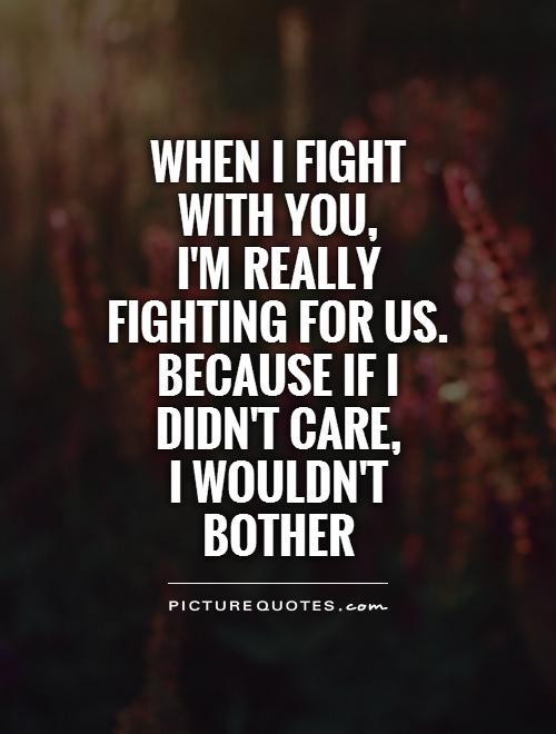 When I fight with you,  I'm really fighting for us. Because If I didn't care,  I wouldn't bother Picture Quote #1