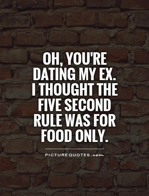 http://img.picturequotes.com/2/6/5672/oh-youre-dating-my-exi-thought-the-five-second-rule-was-for-food-only-quote-1.jpg