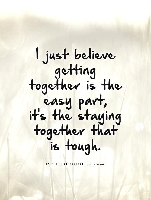 I just believe getting together is the easy part,  it's the staying together that is tough Picture Quote #1