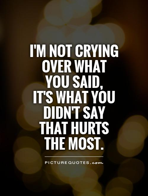I'm not crying over what you said, it's what you didn't say that hurts the most Picture Quote #1