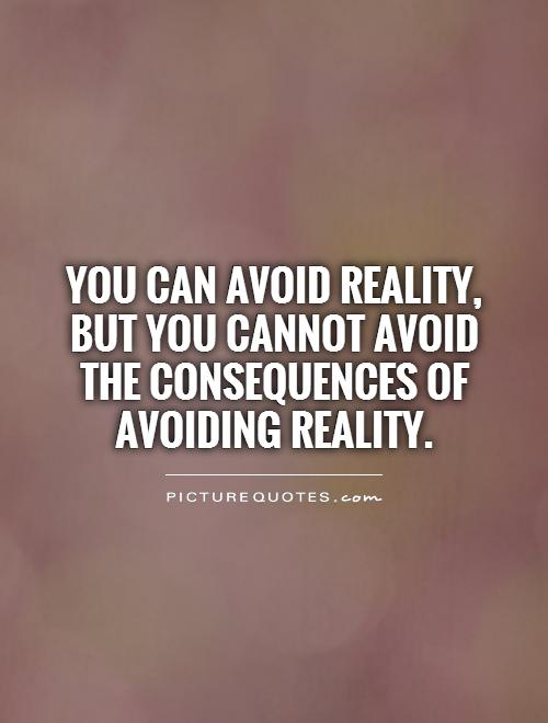 You can avoid reality,  but you cannot avoid the consequences of avoiding reality Picture Quote #1