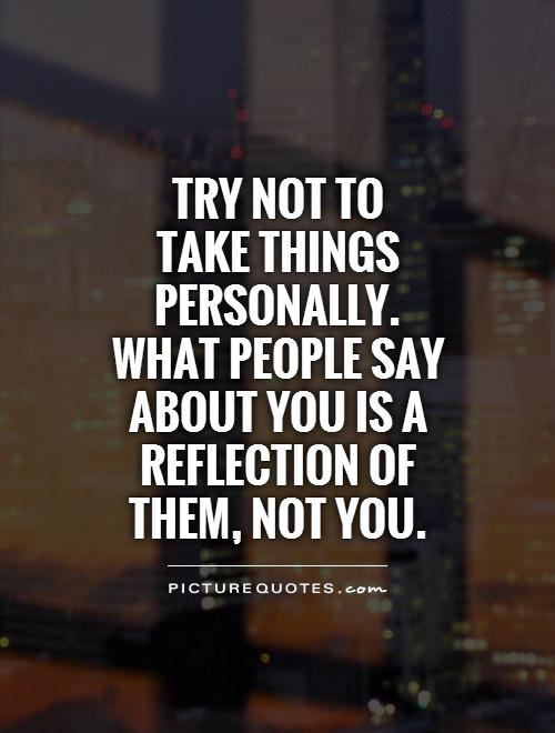 Try not to  take things personally. What people say about you is a reflection of them, not you Picture Quote #1