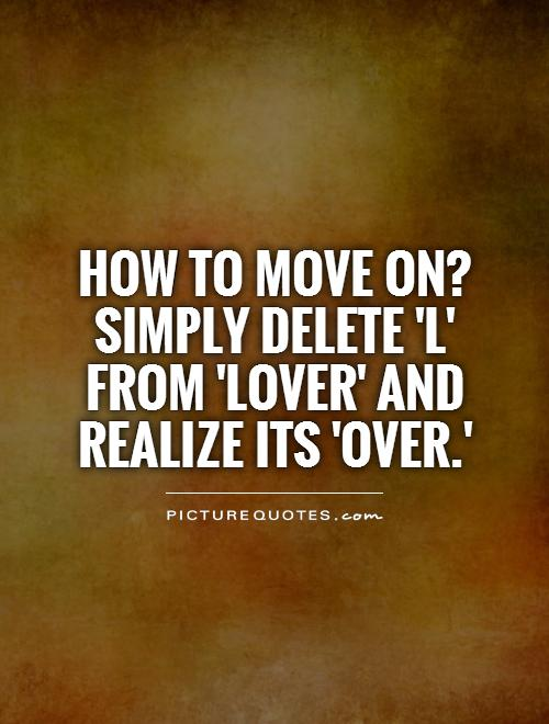 How to move on? Simply delete 'L' from 'LOVER' and realize its 'OVER.' Picture Quote #1