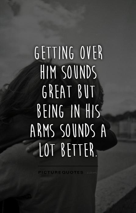Getting over him sounds great but being in his arms sounds a lot better Picture Quote #1