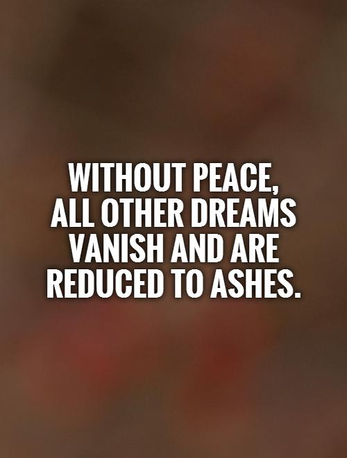Without peace,  all other dreams vanish and are reduced to ashes Picture Quote #1