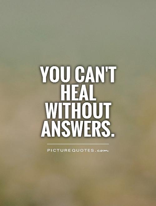 You can't heal without answers Picture Quote #1