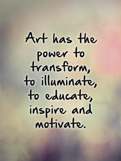 Art has the power to transform,  to illuminate,  to educate,  inspire and motivate Picture Quote #1