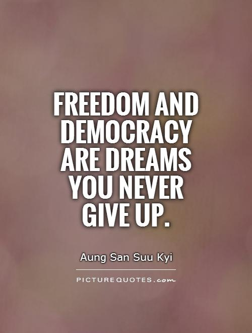 Freedom and democracy are dreams you never give up Picture Quote #1