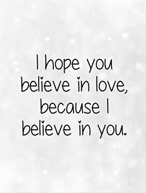 I hope you believe in love  Quotes About Hope And Love
