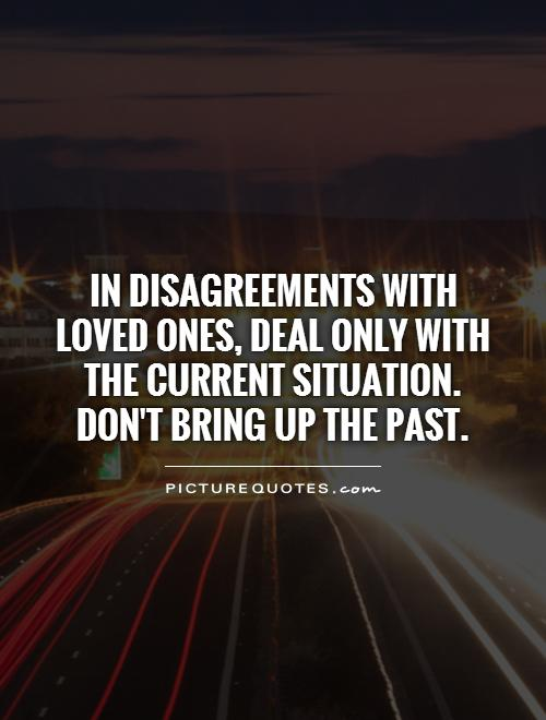 In disagreements with loved ones, deal only with the current situation.  Don't bring up the past Picture Quote #1