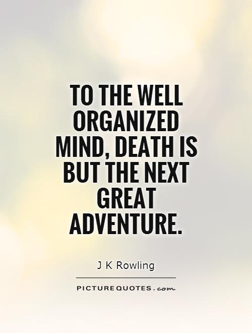 To the well organized mind, death is but the next great adventure Picture Quote #1