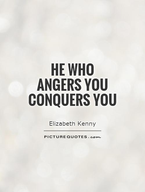 He who angers you conquers you Picture Quote #1