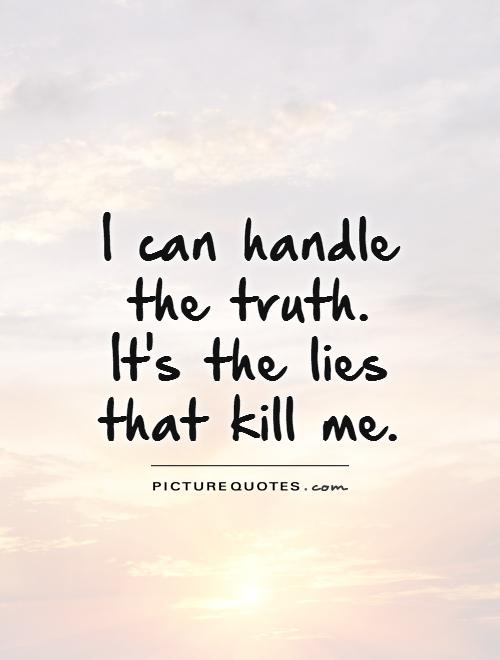 I can handle the truth. It's the lies that kill me Picture Quote #1