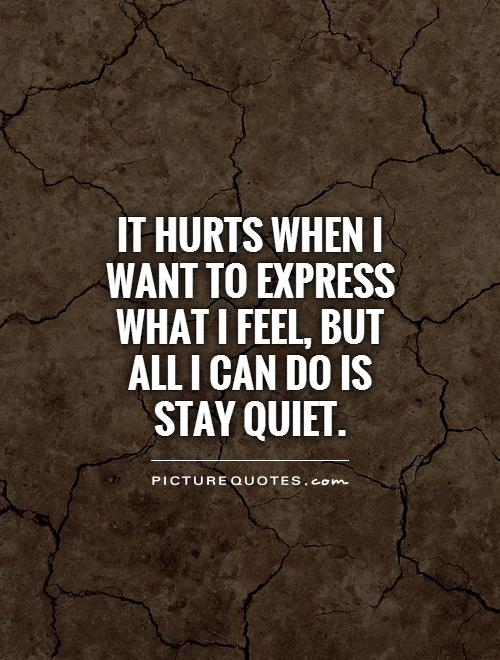 It hurts when I want to express what I feel, but all I can do is stay quiet Picture Quote #1