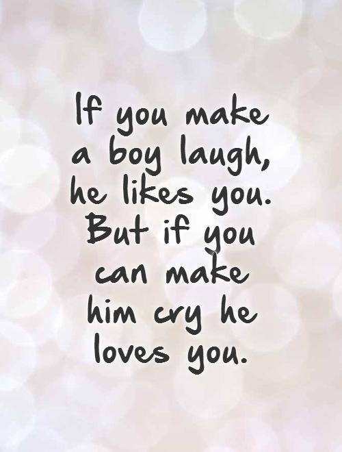 If you make a boy laugh, he likes you. But if you can make him cry he loves you.   Picture Quote #1