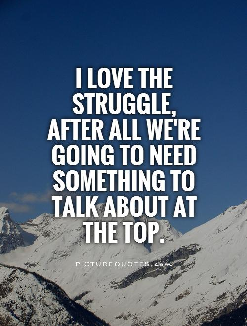I love the struggle, after all we're going to need something to talk about at the top Picture Quote #1