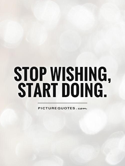 Stop wishing, start doing Picture Quote #1
