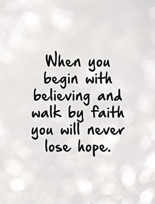 When you begin with believing and walk by faith you will never lose hope Picture Quote #1