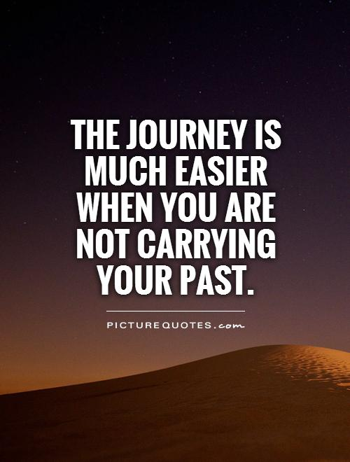 The journey is much easier when you are not carrying your past Picture Quote #1