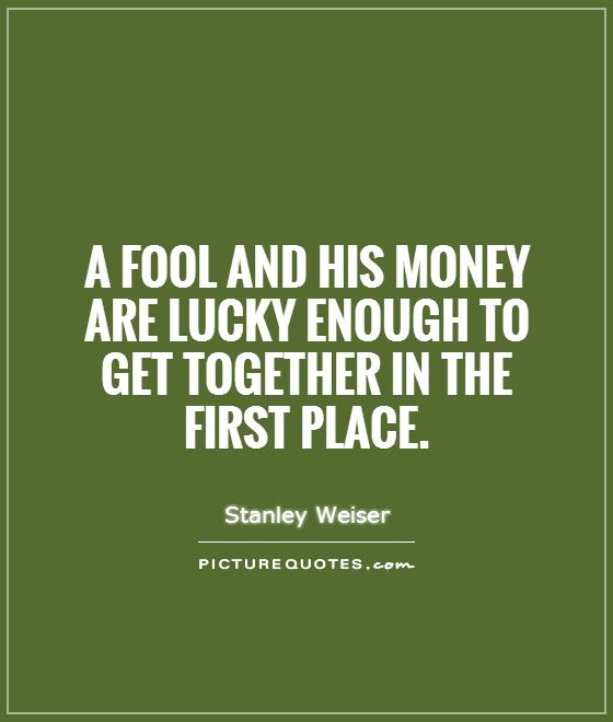 A fool and his money are lucky enough to get together in the first place Picture Quote #1