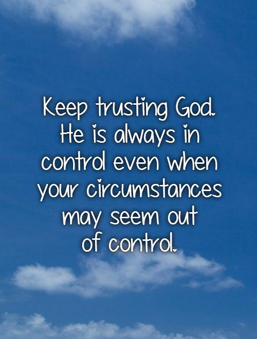 Keep trusting God.  He is always in  control even when your circumstances may seem out  of control Picture Quote #1