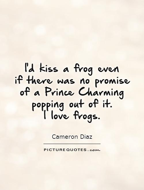 I'd kiss a frog even  if there was no promise of a Prince Charming popping out of it.  I love frogs Picture Quote #1