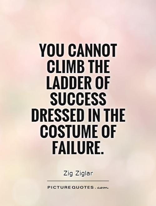 You cannot climb the ladder of success dressed in the costume of failure Picture Quote #1