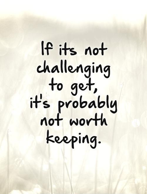 If its not challenging to get,  it's probably not worth keeping.   Picture Quote #1