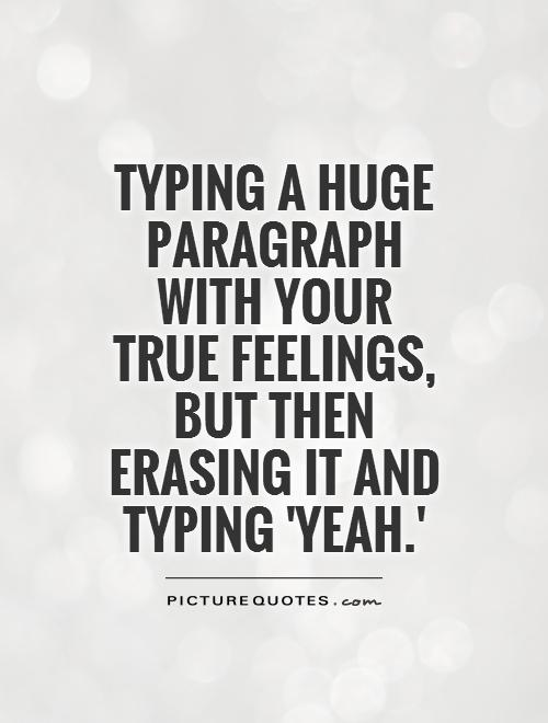 Typing a huge paragraph with your true feelings, but then erasing it and typing 'yeah.' Picture Quote #1
