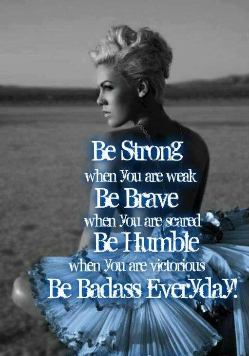 Be strong when you are weak. Be brave when you are scared. Be humble when you are victorious. Be badass everyday Picture Quote #1