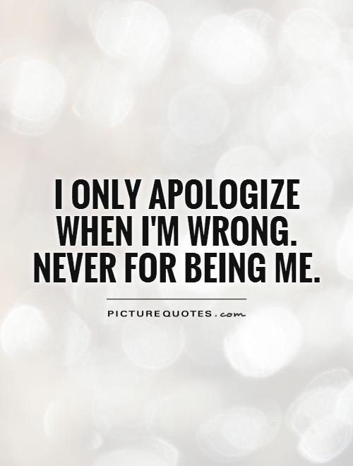 I only apologize when I'm wrong. Never for being me Picture Quote #1