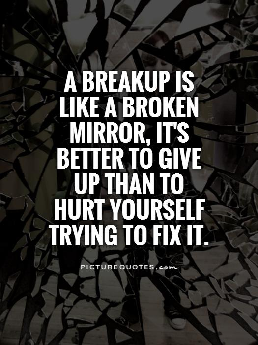 A breakup is like a broken mirror, it's better to give up than to hurt yourself trying to fix it Picture Quote #1