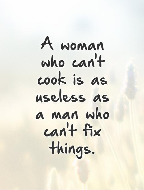 A woman who can't cook is as useless as a man who can't fix things.   Picture Quote #1